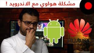 مشكلة اندرويد وهواوي .. و ايش مصير اجهزتنا الحالية؟     -