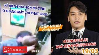 Kẻ biến thái hôn nữ sinh ở thang máy chỉ bị phạt 200k | Seungri bị xoá tên khỏi BigBang - GNCN 19/3