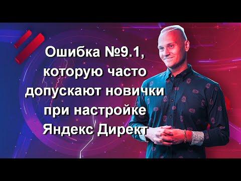 Ошибка №9.1, которую часто допускают новички при настройке Яндекс Директ