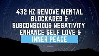 432 Hz | Remove Mental Blockages & Subconscious Negativity | Enhance Self Love & Inner Peace