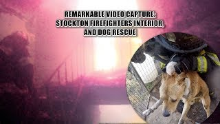 Remarkable Video Capture: Stockton Firefighters Interior, & Dog Rescue