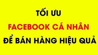 Tối ưu tài khoản Facebook Cá Nhân để bán hàng - Kinh doanh online hiệu quả