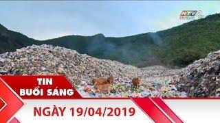 Tin Buổi Sáng - Ngày 19/04/2019 - Tin Tức Mới Nhất