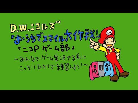 D.W.ニコルズ『おうちでスマイル大作戦!』「ニコP ゲーム部」〜みんなでゲーム実況やる前にこっそりひとりで練習しよう!〜