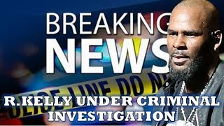 "BREAKING NEWS: R.KELLY UNDER CRIMINAL INVESTIGATION Over ""SURVIVING R.KELLY"" Series"