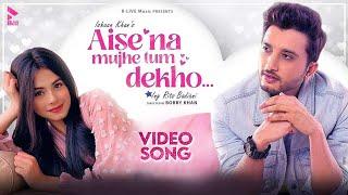 Video Aise Na Mujhe Tum Dekho - Ishaan Khan
