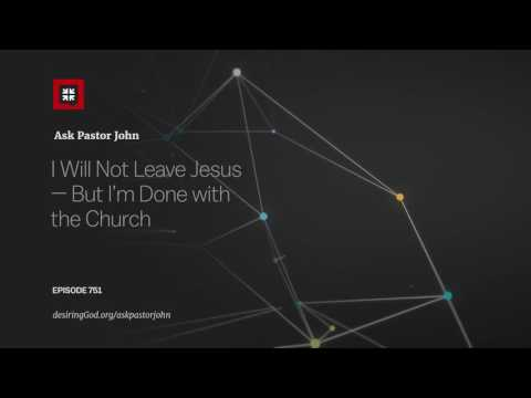 I Will Not Leave Jesus – But I'm Done with the Church // Ask Pastor John