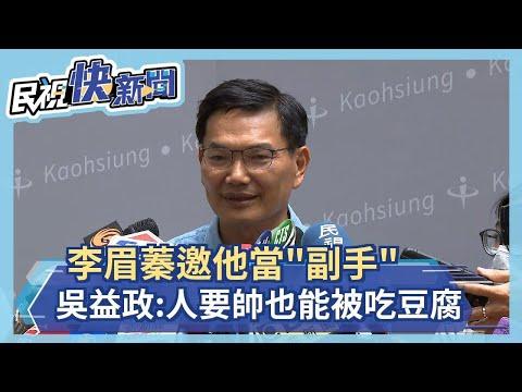 快新聞/李眉蓁邀他擔任「副手」 吳益政:人要帥也才能被吃豆腐-民視新聞