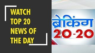 Breaking 20-20: Watch top 20 news of the day, September 04th, 2018