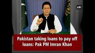 Pakistan taking loans to pay off loans: Pak PM Imran Khan - #Pakistan News