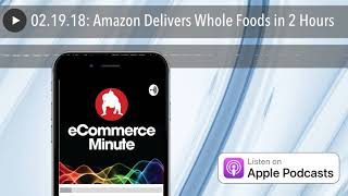 02.19.18: Amazon Delivers Whole Foods in 2 Hours