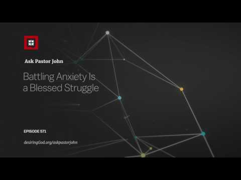 Battling Anxiety Is a Blessed Struggle // Ask Pastor John