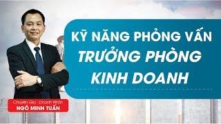 Kỹ năng phỏng vấn trưởng phòng kinh doanh Phần I - Ngô Minh Tuấn | Học Viện CEO Việt Nam