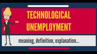 What is TECHNOLOGICAL UNEMPLOYMENT? What does TECHNOLOGICAL UNEMPLOYMENT mean?