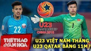 Bán kết U23 châu Á 2018: U23 Việt Nam lại thắng U23 Qatar bằng 11m?