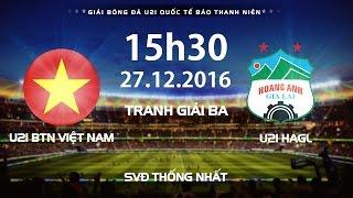 TRỰC TIẾP | U21 VIỆT NAM - U21 HAGL | TRANH GIẢI BA | GIẢI U21 QUỐC TẾ BÁO THANH NIÊN 2016