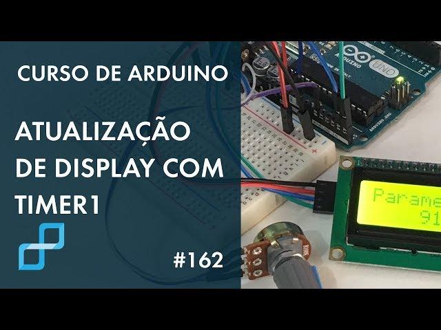 ATUALIZAÇÃO DE DISPLAY COM TIMER1 | Curso de Arduino #162