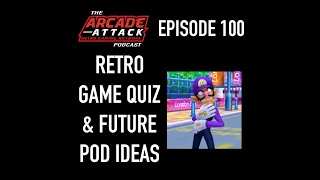 Arcade Attack Podcast 100 -100th Episode Special - Lots of Quizzes & Future Pod Ideas