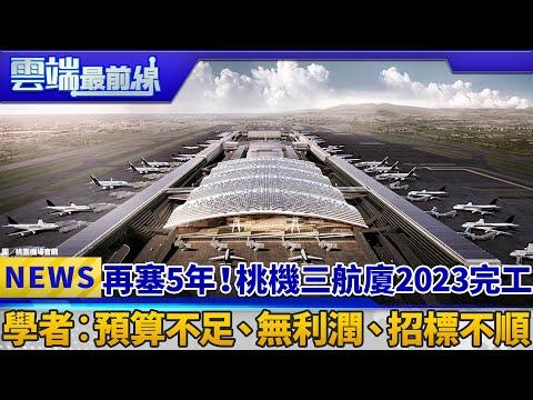 再塞5年!桃機三航廈2023完工 學者︰預算不足、無利潤、招標不順|雲端最前線 EP505精華