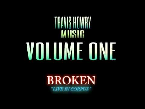 BROKEN (LIVE IN CORPUS) - TRAVIS HOWRY MUSIC - VOLUME ONE