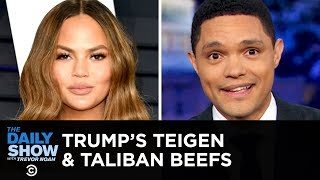 Trump's Latest Beefs: Chrissy Teigen and the Taliban | The Daily Show
