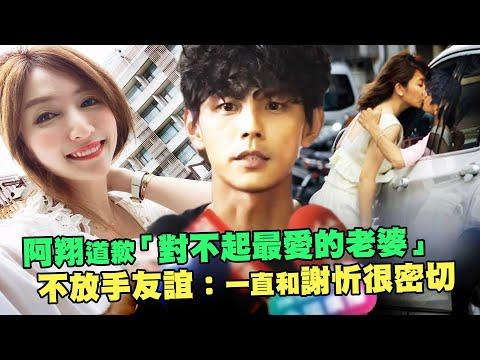 阿翔道歉「對不起最愛的老婆」 不放手友誼:一直和謝忻很密切