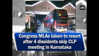 Congress MLAs taken to resort after 4 dissidents skip CLP meeting in Karnataka - ANI News