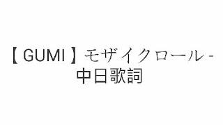 【GUMI】モザイクロール - 中日歌詞