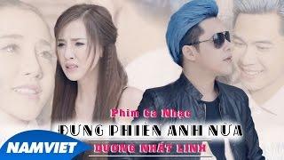 Phim Ca Nhạc Đừng Phiền Anh Nữa | Dương Nhất Linh - 4K [Short Film 2016 Official]