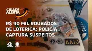 R$ 90 MIL ROUBADOS DE LOTÉRICA: Polícia captura suspeitos e recupera dinheiro