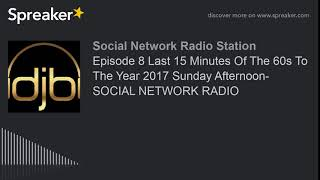 Episode 8 Last 15 Minutes Of The 60s To The Year 2017 Sunday Afternoon- SOCIAL NETWORK RADIO (part 2