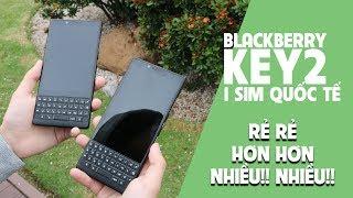 BlackBerry Key2 Quốc Tế 1 SIM gây xôn xao dư luận?