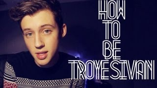 HOW TO BE TROYE SIVAN