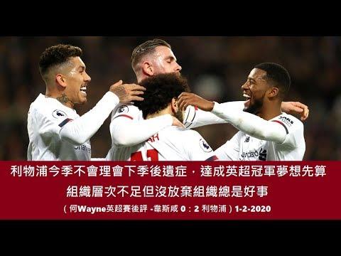 利物浦今季不會理會下季後遺症,達成英超冠軍夢先算,組織層次不足但沒放棄組織總是好事(何Wayne英超賽後評 -韋斯咸 0:2 利物浦)1-2-2020