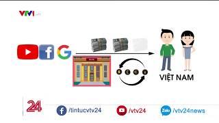 Các cá nhân nhận tiền từ Facebook, Google tại VN sẽ bị thu thuế như thế nào | VTV24