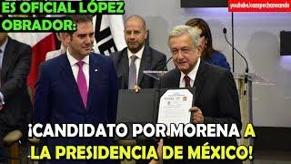 López Obrador ¡Oficialmente candidato a la presidencia! - Campechaneando