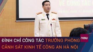 Nóng 24h: Vì sao Trưởng phòng Cảnh sát kinh tế Công an Hà Nội bị đình chỉ công tác? | VTC Now