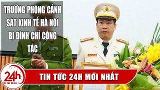 Vì sao Trưởng phòng Cảnh sát kinh tế Công an Hà Nội bất ngờ bị đình chỉ công tác ? Tin MỚi Nhất
