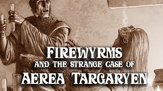 ASOIAF Theories: Firewyrms and the Strange Case of Aerea Targaryen