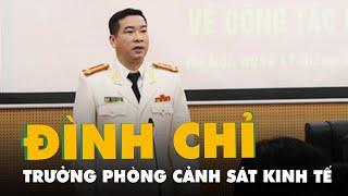 Đình chỉ công tác Trưởng phòng Cảnh sát kinh tế Công an TP.Hà Nội