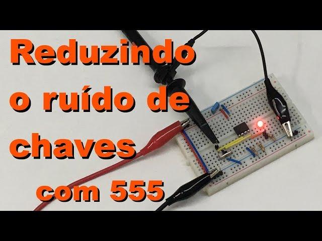 REDUZINDO RUÍDO DE CHAVES COM 555 | Conheça Eletrônica! #078