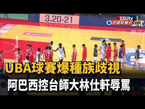UBA球賽爆種族歧視  阿巴西控台師大林仕軒辱罵-民視新聞
