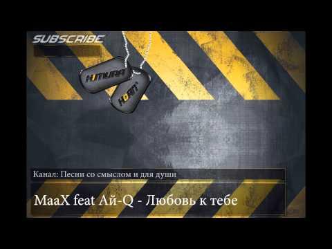 MaaX feat Ай-Q - Любовь к тебе