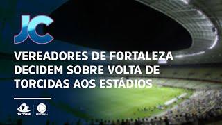 Vereadores de Fortaleza decidem sobre volta de torcidas aos estádios