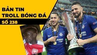 Bản tin Troll Bóng Đá số 238: Chelsea vô địch C2, Arsenal bai bai C1
