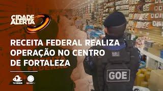 Receita Federal realiza operação no Centro de Fortaleza