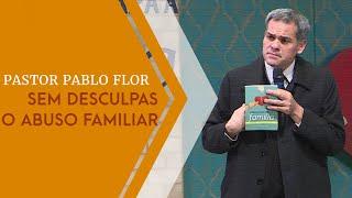 05/06/19 - Sem Desculpas para o Abuso Familiar - Pr. Pablo Flor
