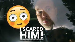 I SCARED HIM!