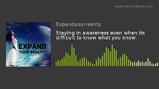Staying in awareness even when its difficult to know what you know.