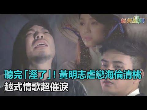 聽完「溼了」!黃明志虐戀海倫清桃 越式情歌超催淚|三立新聞網SETN.com
